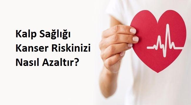 Kalp Sağlığı Kanser Riskinizi Nasıl Azaltır?