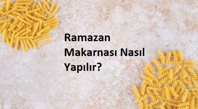 Ramazan Makarnası Nasıl Yapılır?